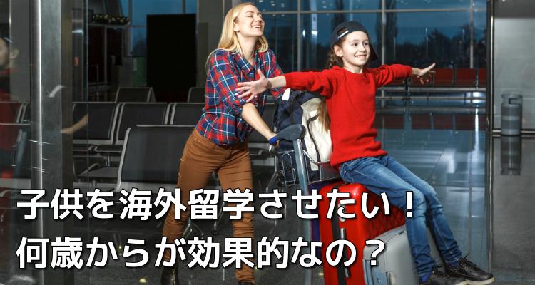子供を海外留学させたい! 何歳からが効果的なの?